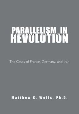 PARALLELISM IN REVOLUTION: The Cases of France, Germany, and Iran