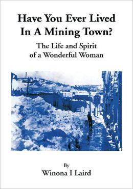 Have you ever Lived in a Mining Town?: The Life and Spirit of a Wonderful Woman
