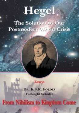 Hegel and the Solution to Our Postmodern World Crisis: From Nihilism to Kingdom Come