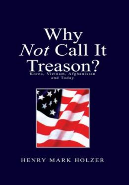 Why Not Call It Treason ?: Korea, Vietnam, Afghanistan and Today