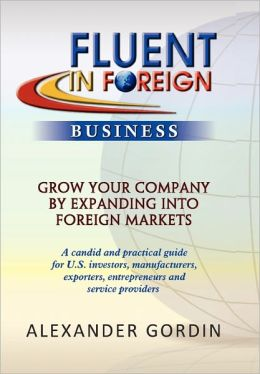 FLUENT IN FOREIGN Business: Grow Your Company By Expanding into Foreign Markets