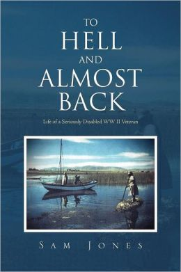 To Hell and Almost Back: Life of a Seriously Disabled WWII Veteran