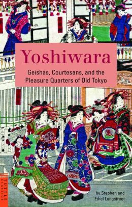 Yoshiwara: Geishas, Courtesans, and the Pleasure Quarters of Old Tokyo