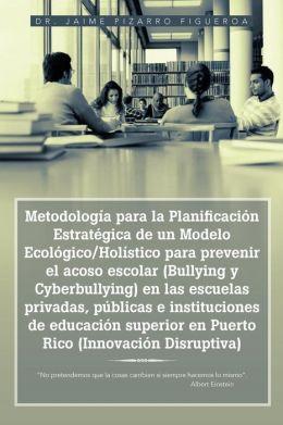 Metodolog a para la Planificaci n Estrat gica de un Modelo Ecol gico/Hol stico para prevenir el acoso escolar (Bullying y Cyberbullying) en las escuelas privadas, p blicas e instituciones de educaci n superior en Puerto Rico (Innovaci n Disruptiva):
