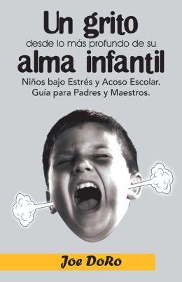 Un grito desde lo más profundo de su alma infantil: Niños bajo Estrés y Acoso Escolar. Guía para Padres y Maestros.