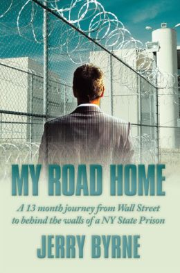 My Road Home: A 13 month journey from Wall Street to behind the walls of a NY State Prison .