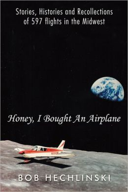 Honey, I Bought An Airplane: Stories, Histories and Recollections of 597 flights in the Midwest