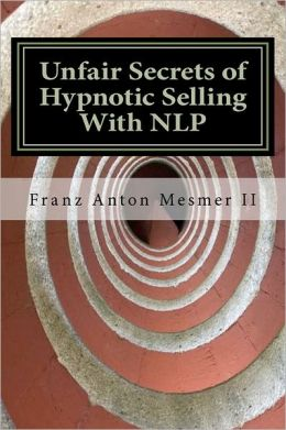 Unfair Secrets of Hypnotic Selling with NLP: A Sales Manual
