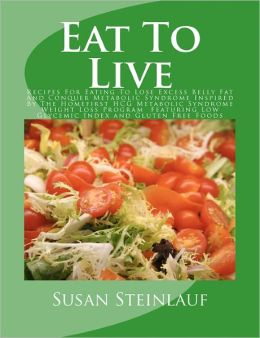 Eat to Live: Recipes for Eating to Lose Excess Belly Fat and Conquer Metabolic Syndrome Inspired by the Homefirst HCG Metabolic Syndrome Weight Loss Program Featuring Low Glycemic Index and Gluten Free Foods
