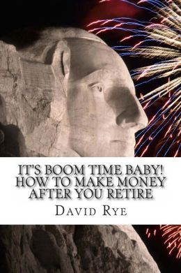 It's Boom Time Baby! How to Make Money After You Retire: Supplementing Your Retirement Income with a Home-Based Business