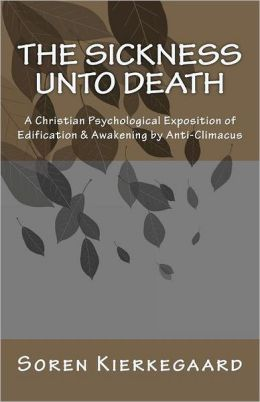 The Sickness unto Death - A Christian Psychological Exposition of Edification and Awakening by Anti-Climacus
