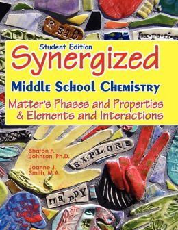 Student Edition: Synergized Middle School Chemistry: Matter's Phases and Properties and Elements and Interactions