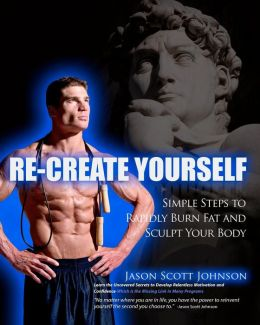 Recreate Yourself: Simple Steps to Rapidly Burn Fat and Sculpt Your Body