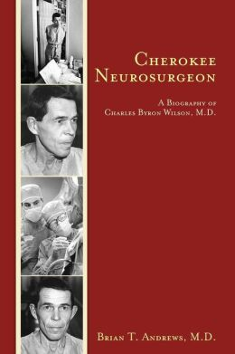 Cherokee Neurosurgeon: A Biography of Charles Byron Wilson, M.D.