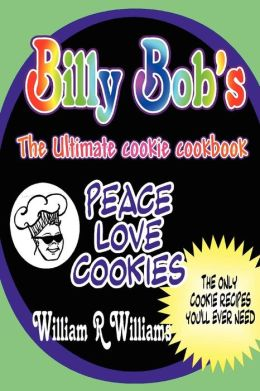 Billy Bob's the Ultimate Cookie Cookbook: Long awaited recipes of Billy-Bob the Cookie Man are here! the only 9 recipes Billy's ever used. He's handed out over 130,000 free cookies in the last five years. Now you can share his philosophy of Peace, Love an