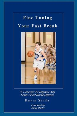 Fine Tuning Your Fast Break: 75 Concepts to Improve Any Team's Fast Break Offense