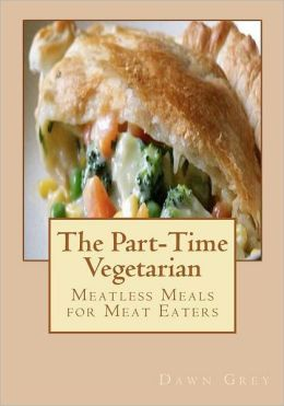 The Part-Time Vegetarian: Meatless Meals for Meat Eaters