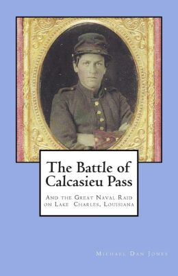 The Battle of Calcasieu Pass: And the Great Naval Raid on Lake Charles, Louisiana