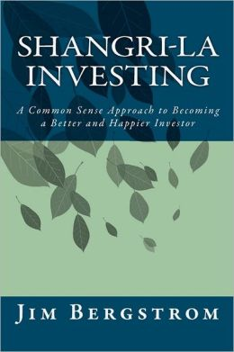 Shangri-La Investing: A Common Sense Approach to Becoming a Better and Happier Investor Jim Bergstrom