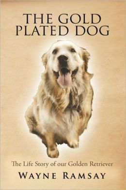 THE GOLD PLATED DOG: THE LIFE STORY OF OUR GOLDEN RETRIEVER