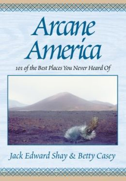 Arcane America: 101 of the Best Places You Never Heard of