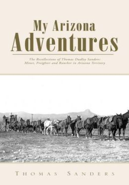 My Arizona Adventures: The Recollections of Thomas Dudley Sanders: Miner, Freighter and Rancher in Arizona Territory