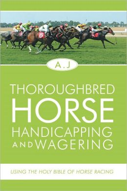 Thoroughbred Horse Handicapping and Wagering: Using the Holy Bible of Horse Racing