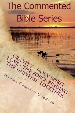 Gravity - Holy Spirit - Love - the Force Binding the Universe Together: How Gravity Works Within Our Universe