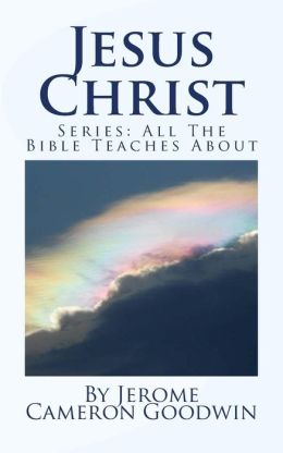 Jesus Christ: Series: All the Bible Teaches About
