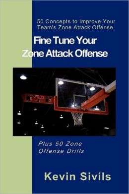 Fine Tuning Your Zone Attack Offense: 50 Concepts to Improve Your Team's Zone Attack Offense Plus 50 Zone Offense Drills