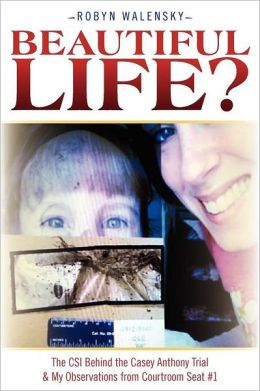 Beautiful Life?: The CSI Behind the Casey Anthony Trial and My Observations from Courtroom Seat #1