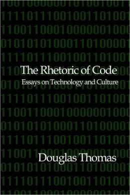 The Rhetoric of Code: Essays on Technology and Culture