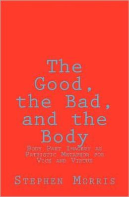 The Good, the Bad, and the Body: Body Part Imagery as Patristic Metaphor for Vice and Virtue