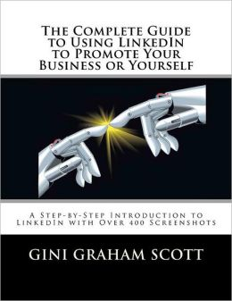 The Complete Guide to Using LinkedIn to Promote Your Business or Yourself