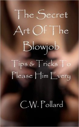 The Secret Art of the Blowjob : Tips and Tricks to Please Him Every Time