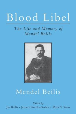 Blood Libel: the Life and Memory of Mendel Beilis: Includes: Beilis's Memoir, the Story of My Sufferings; and Pulitzer Plagiarism: What Bernard Malamud's the Fixer Owes to the Memoir of Mendel Beilis