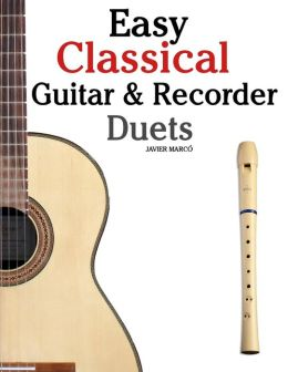 Easy Classical Guitar and Recorder Duets: Featuring Music of Bach, Mozart, Beethoven, Wagner and Others. for Classical Guitar and Soprano Recorder. in Standard Notation and Tablature