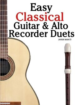 Easy Classical Guitar and Alto Recorder Duets: Featuring Music of Bach, Mozart, Beethoven, Wagner and Others. for Classical Guitar and Alto/Treble Recorder. in Standard Notation and Tablature