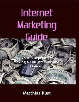 Internet Marketing Guide: Your Blueprint to Making A Full Time Income Online