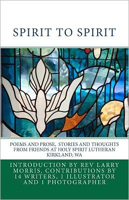 Spirit to Spirit: Poems and Prose Stories and Thoughts from Friends at Holy Spirit Lutheran Kirkland Wa