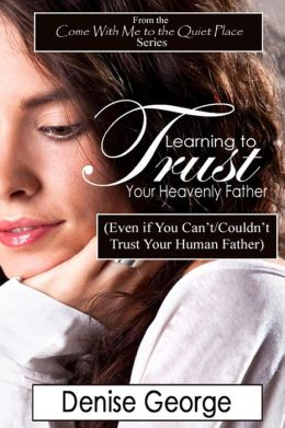 Learning to Trust Your Heavenly Father: (Even If You Can't/Couldn't Trust Your Human Father)
