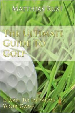 The Ultimate Guide to Golf: The Ultimate Golf Advice - Learn to Improve Your Game