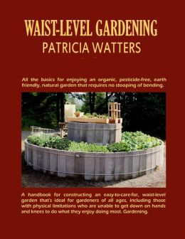 Waist-Level Gardening: A Step-By-Step Guide to Constructing a Waist-Level Garden That's Ideal for Gardeners of All Ages and Abilities.