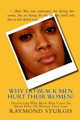 Why Do Black Men Hurt their Women?: Discovering Why Black Men Cause So Much Hurt on Women They Love