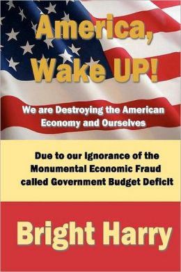 America, Wake up! We are Destroying the American Economy and Ourselves: The economic fraud called Government Budget Deficit