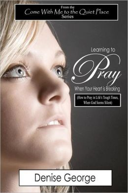 Learning to Pray When Your Heart Is Breaking: How to Pray in Life's Tough Times, When God Seems Silent