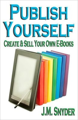 Publish Yourself: Create and Sell Your Own E-Books