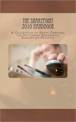 The SharePoint 2010 Handbook: A Collection of Short Chapters for Delivering Successful SharePoint Projects