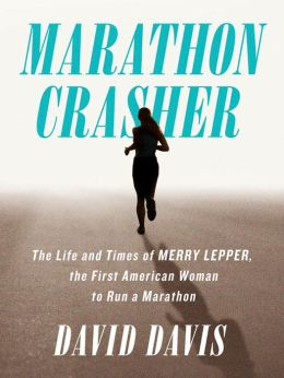 Marathon Crasher: The Life and Times of Merry Lepper, the First American Woman to Run a Marathon