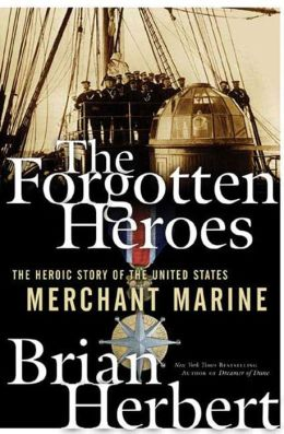 The Forgotten Heroes: The Heroic Story of the United States Merchant Marine